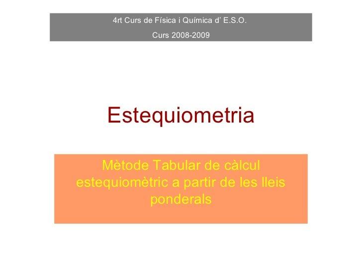 4rt Curs de Física i Química d' E.S.O.                 Curs 2008-2009     Estequiometria    Mètode Tabular de càlculestequ...