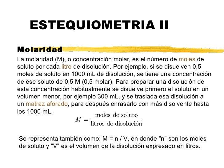 ESTEQUIOMETRIA II Molaridad  La molaridad (M), o concentración molar, es el número de  moles  de soluto por cada  litro  d...