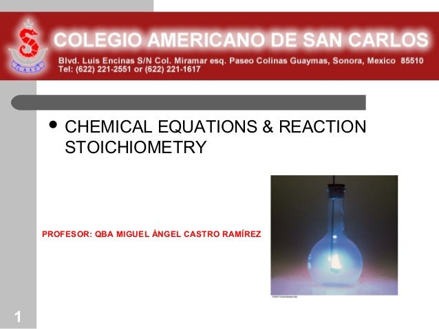  CHEMICAL  EQUATIONS & REACTION        STOICHIOMETRY    PROFESOR: QBA MIGUEL ÁNGEL CASTRO RAMÍREZ1
