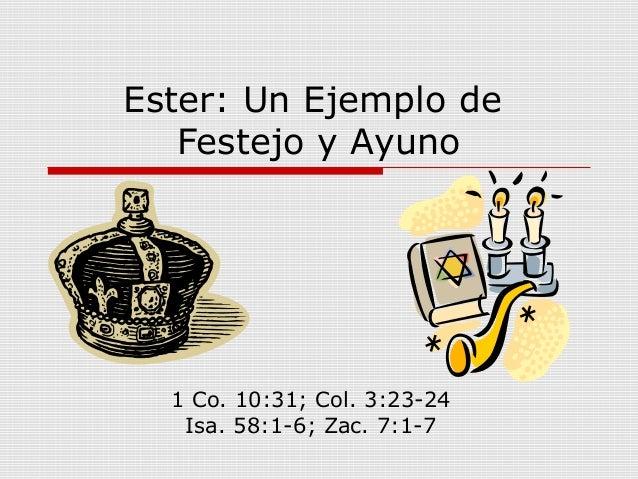 Ester: Un Ejemplo de Festejo y Ayuno 1 Co. 10:31; Col. 3:23-24 Isa. 58:1-6; Zac. 7:1-7