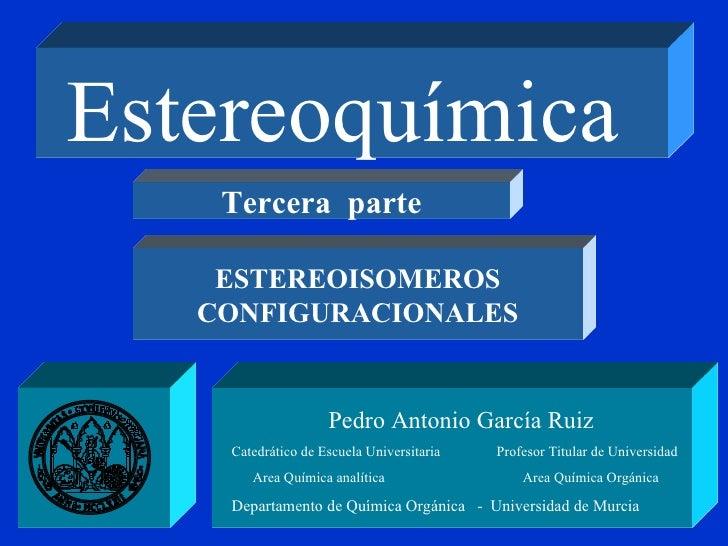 Estereoquímica   Pedro Antonio García Ruiz Catedrático de Escuela Universitaria  Profesor Titular de Universidad Area Quím...