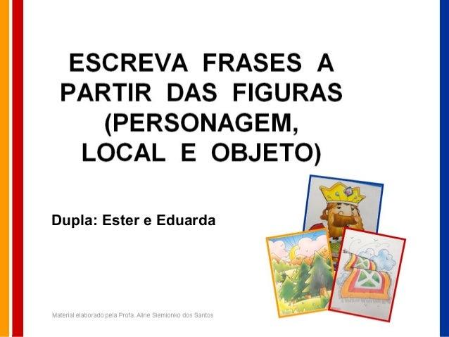 ESCREVA FRASES A PARTIR DAS FIGURAS (PERSONAGEM, LOCAL E OBJETO) Material elaborado pela Profa. Aline Siemionko dos Santos...