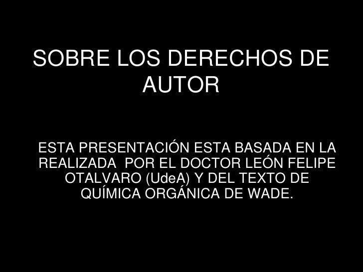SOBRE LOS DERECHOS DE         AUTOR  ESTA PRESENTACIÓN ESTA BASADA EN LA REALIZADA POR EL DOCTOR LEÓN FELIPE    OTALVARO (...