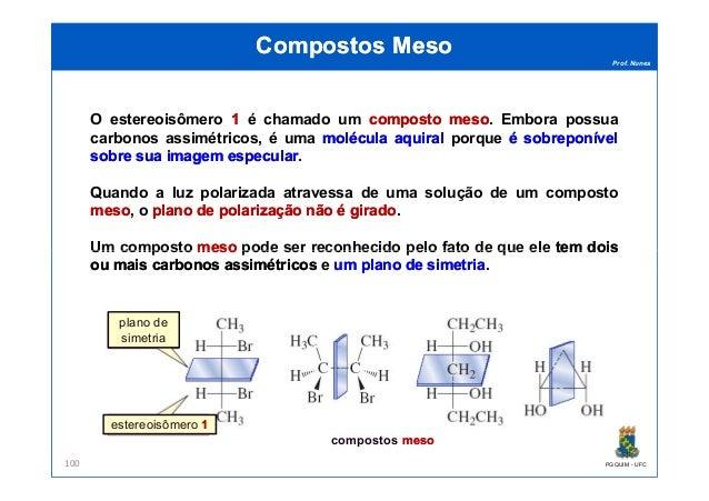 Prof. Nunes Compostos MesoCompostos Meso O estereoisômero 11 é chamado um compostocomposto mesomeso. Embora possua carbono...