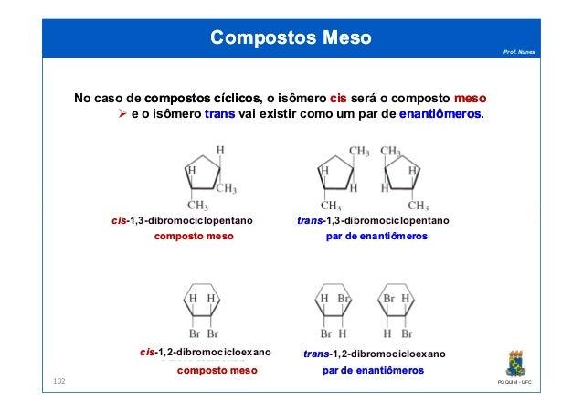 Prof. Nunes Compostos MesoCompostos Meso No caso de compostoscompostos cíclicoscíclicos, o isômero ciscis será o composto ...
