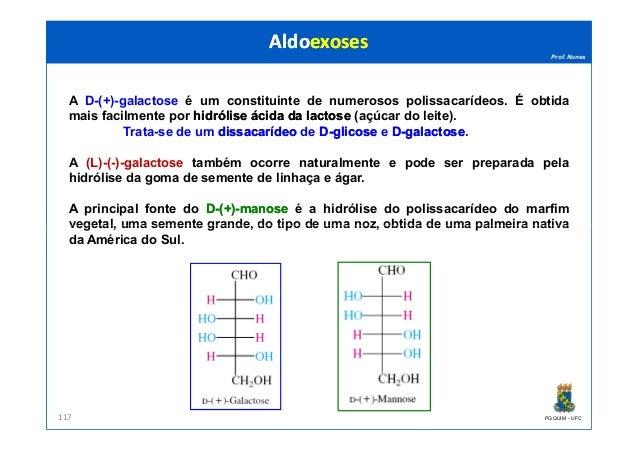 Prof. Nunes A D-(+)-galactose é um constituinte de numerosos polissacarídeos. É obtida mais facilmente por hidrólisehidról...