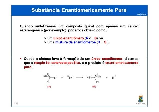 Prof. Nunes Quando sintetizamos um composto quiral com apenas um centro estereogênico (por exemplo), podemos obtê-lo como:...