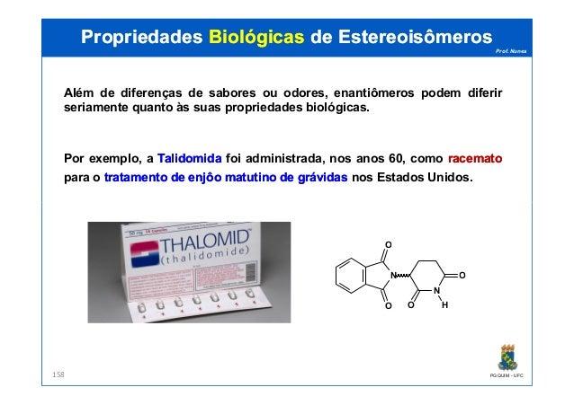 Prof. Nunes Além de diferenças de sabores ou odores, enantiômeros podem diferir seriamente quanto às suas propriedades bio...