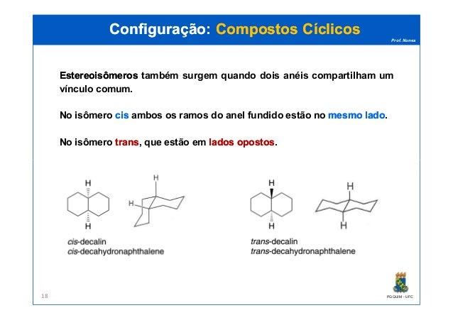 Prof. Nunes EstereoisômerosEstereoisômeros também surgem quando dois anéis compartilham um vínculo comum. No isômero cisci...