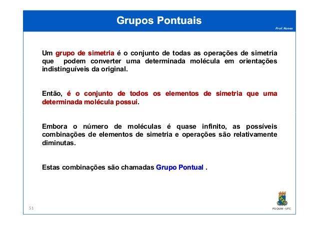 Prof. Nunes Grupos PontuaisGrupos Pontuais Um grupogrupo dede simetriasimetria é o conjunto de todas as operações de simet...