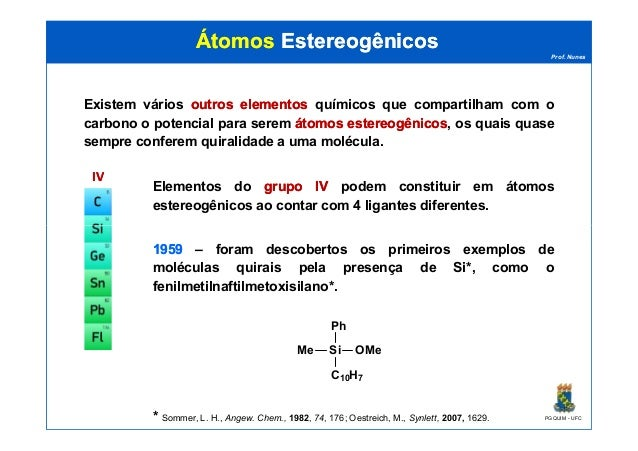 Prof. Nunes ÁtomosÁtomos EstereogênicosEstereogênicos Existem vários outrosoutros elementoselementos químicos que comparti...