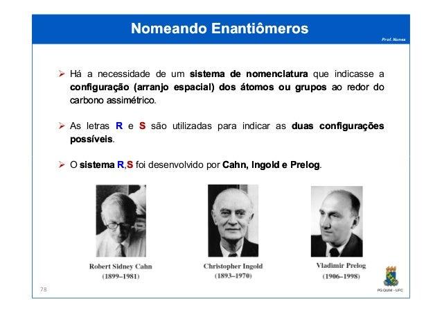 Prof. Nunes Nomeando EnantiômerosNomeando Enantiômeros Há a necessidade de um sistemasistema dede nomenclaturanomenclatura...