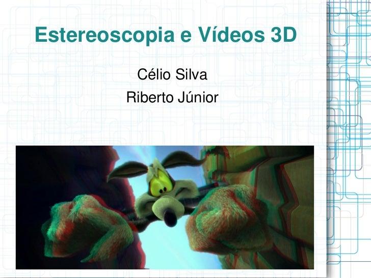 Estereoscopia e Vídeos 3D         Célio Silva        Riberto Júnior