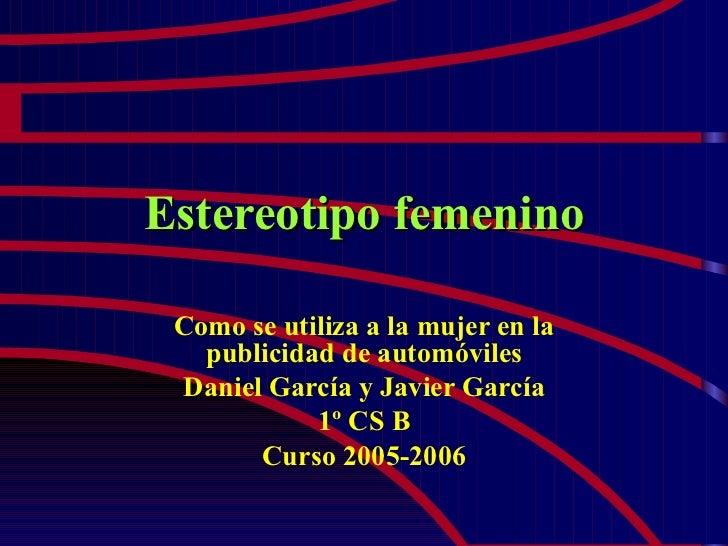 Estereotipo femenino Como se utiliza a la mujer en la publicidad de automóviles Daniel García y Javier García 1º CS B Curs...