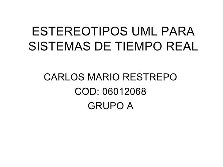 ESTEREOTIPOS UML PARA SISTEMAS DE TIEMPO REAL CARLOS MARIO RESTREPO COD: 06012068 GRUPO A