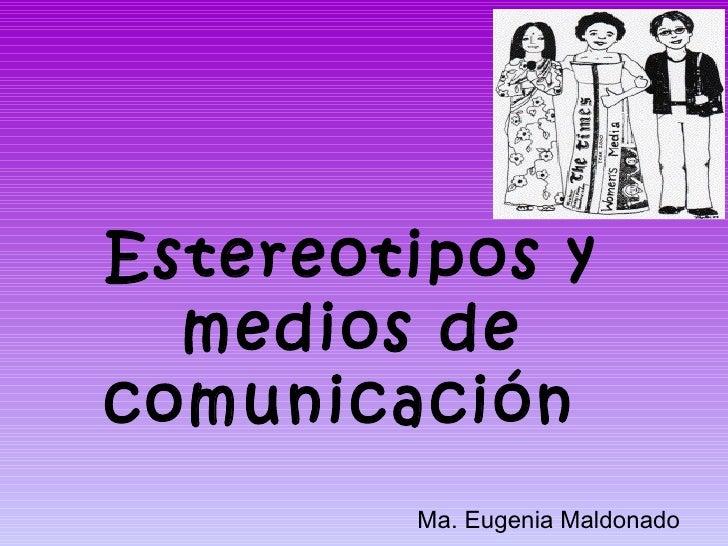 Estereotipos y  medios decomunicación        Ma. Eugenia Maldonado