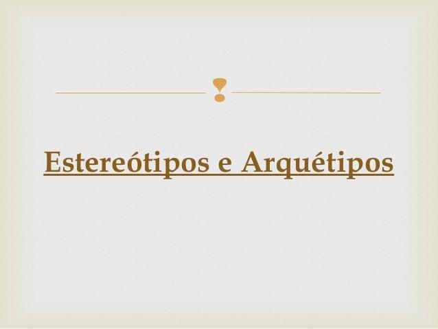  Estereótipos e Arquétipos