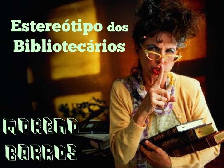 Estereótipo dos Bibliotecários    Moreno Barros
