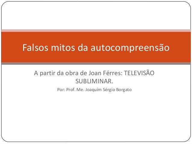 Falsos mitos da autocompreensão  A partir da obra de Joan Férres: TELEVISÃO                 SUBLIMINAR.          Por: Prof...