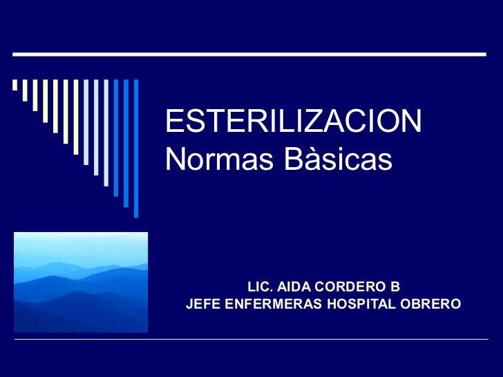 ESTERILIZACION Normas Bàsicas LIC. AIDA CORDERO B JEFE ENFERMERAS HOSPITAL OBRERO