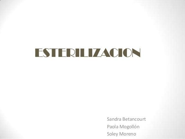 ESTERILIZACION         Sandra Betancourt         Paola Mogollón         Soley Moreno