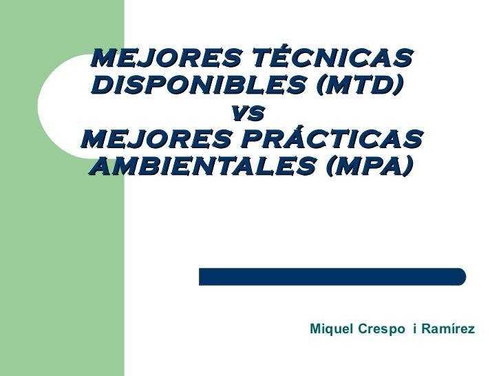 MEJORES TÉCNICAS DISPONIBLES (MTD)  vs  MEJORES PRÁCTICAS AMBIENTALES (MPA) Miquel Crespo  i Ramírez