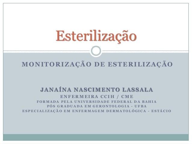 MONITORIZAÇÃO DE ESTERILIZAÇÃO Esterilização JANAÍNA NASCIMENTO LASSALA E N F E R M E I R A C C I H / C M E F O R M A D A ...