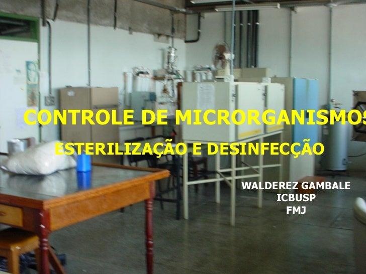CONTROLE DE MICRORGANISMOS  ESTERILIZAÇÃO E DESINFECÇÃO                    WALDEREZ GAMBALE                         ICBUSP...