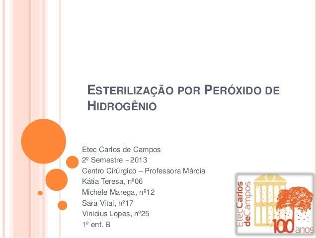 ESTERILIZAÇÃO POR PERÓXIDO DE HIDROGÊNIO  Etec Carlos de Campos 2º Semestre − 2013 Centro Cirúrgico – Professora Márcia Ká...