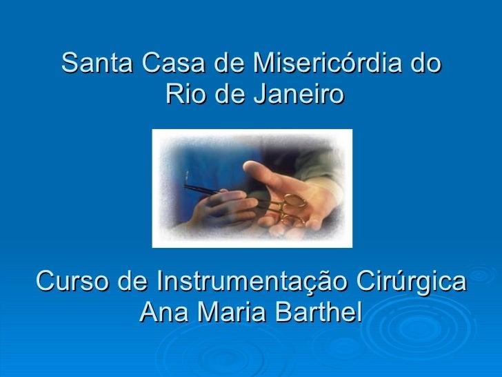 Santa Casa de Misericórdia do  Rio de Janeiro Curso de Instrumentação Cirúrgica Ana Maria Barthel