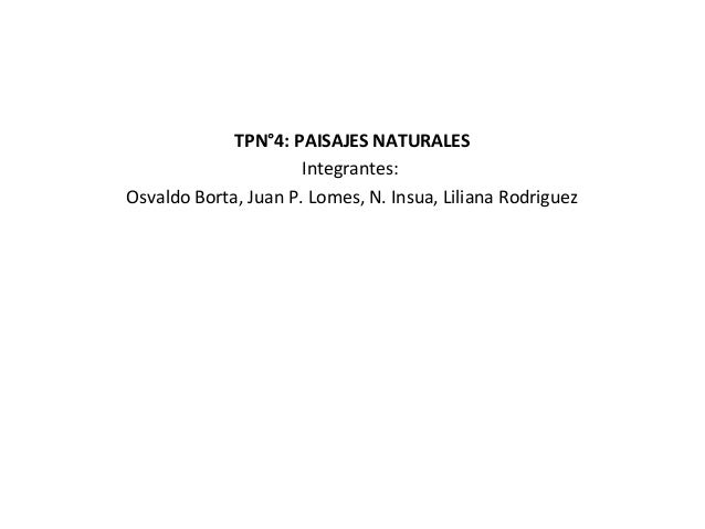 TPN°4: PAISAJES NATURALESIntegrantes:Osvaldo Borta, Juan P. Lomes, N. Insua, Liliana Rodriguez