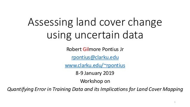 Assessing land cover change using uncertain data Robert Gilmore Pontius Jr rpontius@clarku.edu www.clarku.edu/~rpontius 8-...