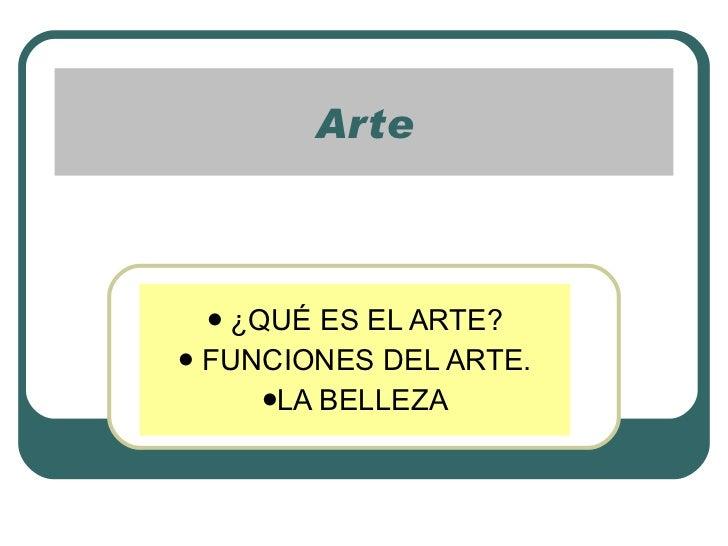 Arte <ul><li>¿QUÉ ES EL ARTE? </li></ul><ul><li>FUNCIONES DEL ARTE. </li></ul><ul><li>LA BELLEZA </li></ul>