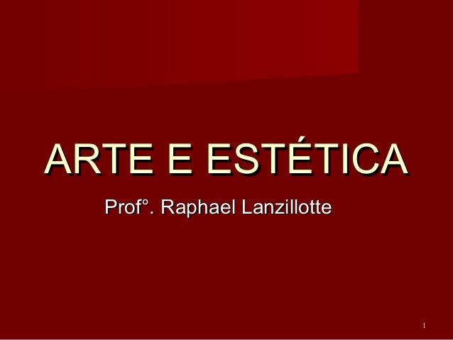 ARTE E ESTÉTICAARTE E ESTÉTICA Prof°. Raphael LanzillotteProf°. Raphael Lanzillotte 1