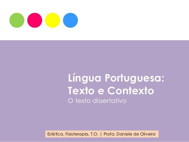 Língua Portuguesa:          Texto e Contexto          O texto dissertativoEstética, Fisioterapia, T.O. | Profa. Daniele de...