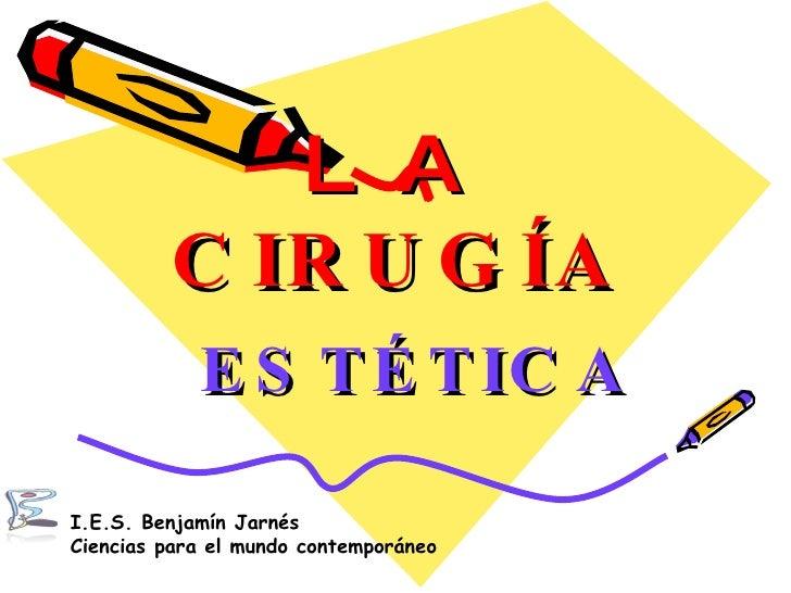 LA  CIRUGÍA ESTÉTICA I.E.S. Benjamín Jarnés Ciencias para el mundo contemporáneo