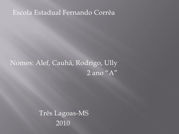 "<ul><li>Escola Estadual Fernando Corrêa </li></ul><ul><li>Nomes: Alef, Cauhã, Rodrigo, Ully </li></ul><ul><li>2 ano ""A"" </..."