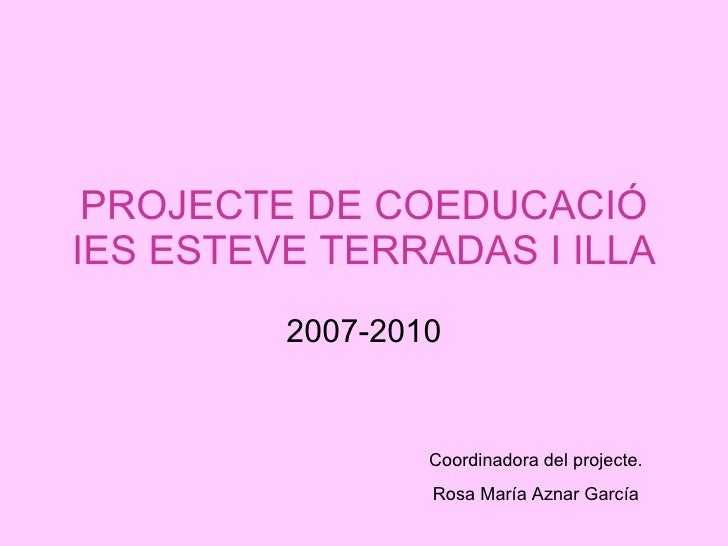 PROJECTE DE COEDUCACIÓ IES ESTEVE TERRADAS I ILLA 2007-2010 Coordinadora del projecte. Rosa María Aznar García