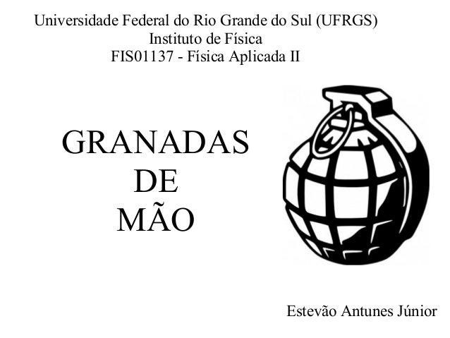 GRANADAS DE MÃO Estevão Antunes Júnior Universidade Federal do Rio Grande do Sul (UFRGS) Instituto de Física FIS01137 - Fí...