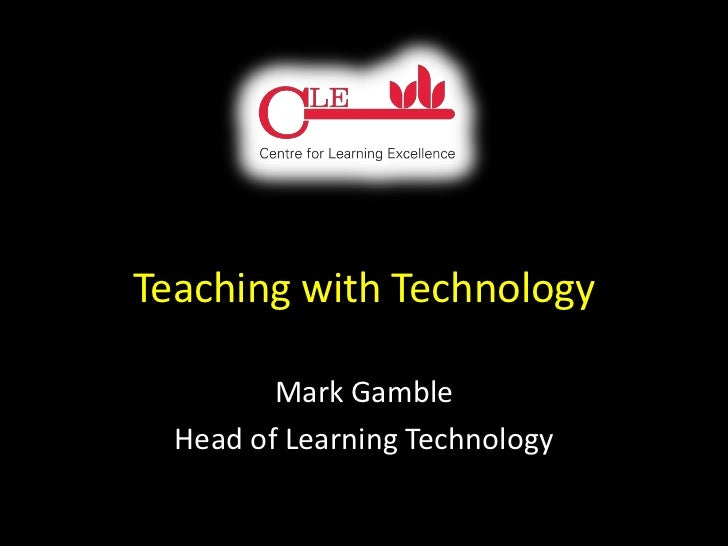Teaching with Technology         Mark Gamble  Head of Learning Technology