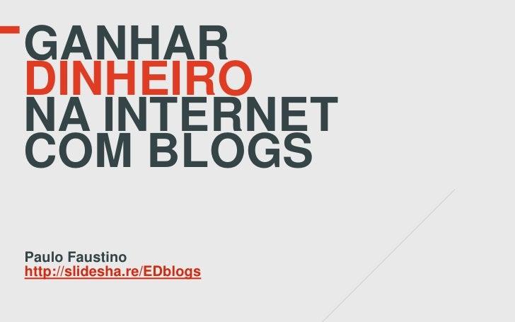 GANHARDINHEIRONA INTERNETCOM BLOGSPaulo Faustinohttp://slidesha.re/EDblogs