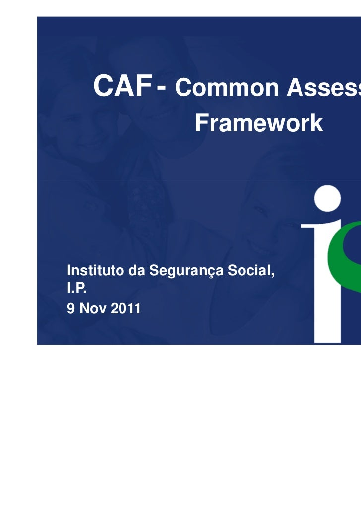 CAF - Common Assessment                  FrameworkInstituto da Segurança Social,I.P.9 Nov 2011
