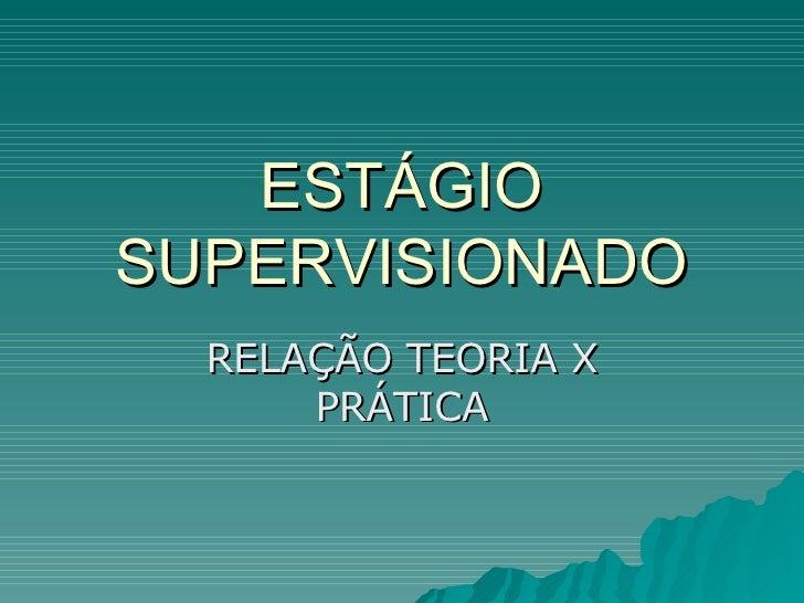ESTÁGIO SUPERVISIONADO RELAÇÃO TEORIA X PRÁTICA