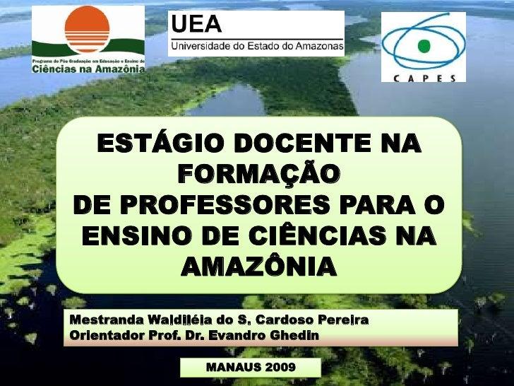 ESTÁGIO DOCENTE NA      FORMAÇÃODE PROFESSORES PARA OENSINO DE CIÊNCIAS NA      AMAZÔNIAMestranda Waldiléia do S. Cardoso ...