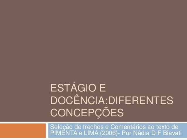 ESTÁGIO E DOCÊNCIA:DIFERENTES CONCEPÇÕES Seleção de trechos e Comentários ao texto de PIMENTA e LIMA (2006)- Por Nádia D F...