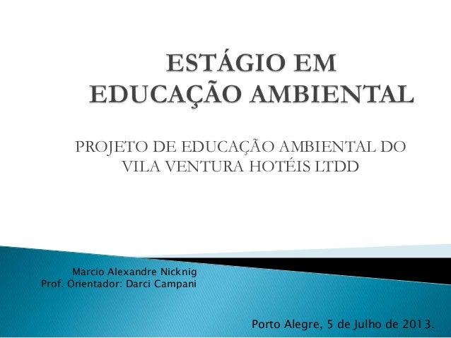 PROJETO DE EDUCAÇÃO AMBIENTAL DO VILA VENTURA HOTÉIS LTDD Marcio Alexandre Nicknig Prof. Orientador: Darci Campani Porto A...