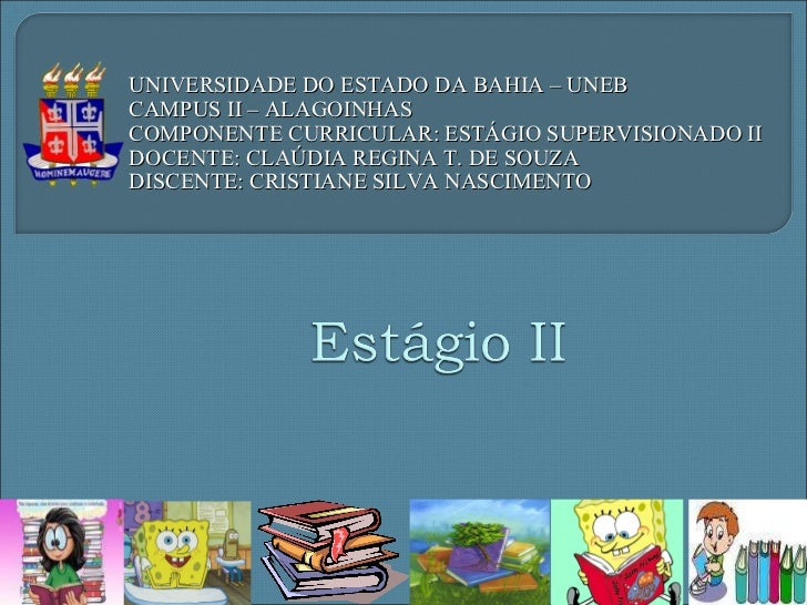 UNIVERSIDADE DO ESTADO DA BAHIA – UNEB CAMPUS II – ALAGOINHAS COMPONENTE CURRICULAR: ESTÁGIO SUPERVISIONADO II DOCENTE: CL...