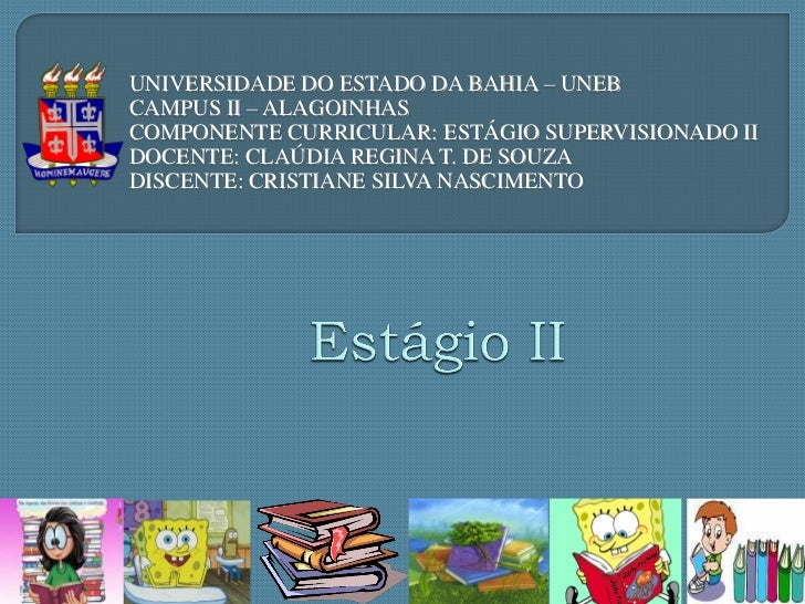 UNIVERSIDADE DO ESTADO DA BAHIA – UNEBCAMPUS II – ALAGOINHASCOMPONENTE CURRICULAR: ESTÁGIO SUPERVISIONADO IIDOCENTE: CLAÚD...