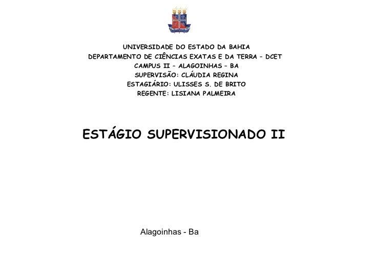 ESTÁGIO SUPERVISIONADO II   UNIVERSIDADE DO ESTADO DA BAHIA DEPARTAMENTO DE CIÊNCIAS EXATAS E DA TERRA – DCET  CAMPUS II –...