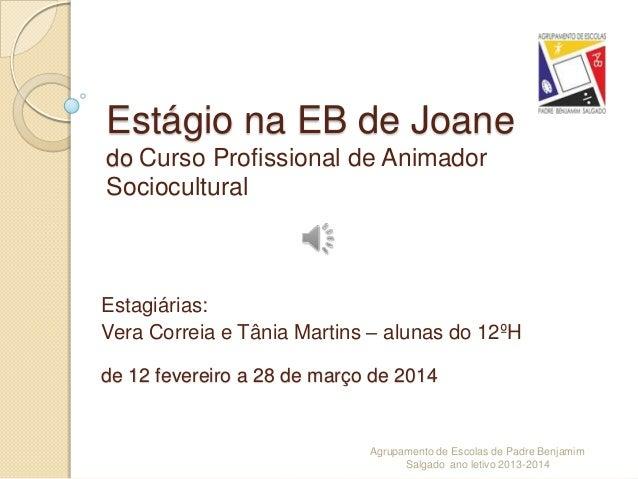 Estágio na EB de Joane do Curso Profissional de Animador Sociocultural Estagiárias: Vera Correia e Tânia Martins – alunas ...